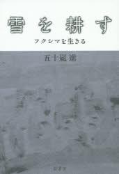 『雪を耕す――フクシマを生きる』(五十嵐進 著 影書房) 定価:本体1800円+税