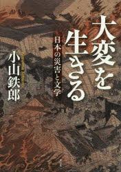 『大変を生きる――日本の災害と文学』(小山鉄郎 著 作品社) 定価:本体2600円+税