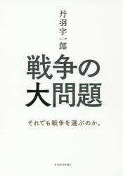写真・図版 : 『戦争の大問題――それでも戦争を選ぶのか。』(丹羽宇一郎 著 東洋経済新報社) 定価:本体1500円+税