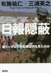写真・図版 : 『日報隠蔽――南スーダンで自衛隊は何を見たのか』(布施祐仁 三浦英之 著 集英社) 定価:本体1700円+税