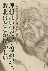 『100歳の台湾人革命家・史明 自伝――理想はいつだって煌めいて、敗北はどこか懐かしい』(史明 著 講談社)定価:本体1500円+税
