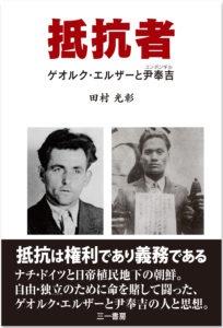 写真・図版 : 田村光彰著『抵抗者  ゲオルク・エルザーと尹奉吉』(三一書房)本体2200円